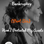 Bankruptcy Blog Series {Part 6}: How I Protected My Assets & Rebounded From Bankruptcy Better Than Ever